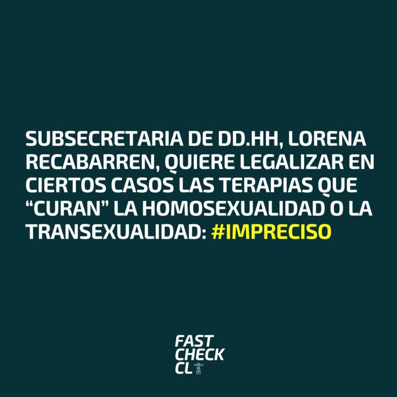 """Subsecretaria de DD.HH, Lorena Recabarren, quiere legalizar en ciertos casos las terapias que """"curan"""" la homosexualidad o la transexualidad: #Impreciso"""