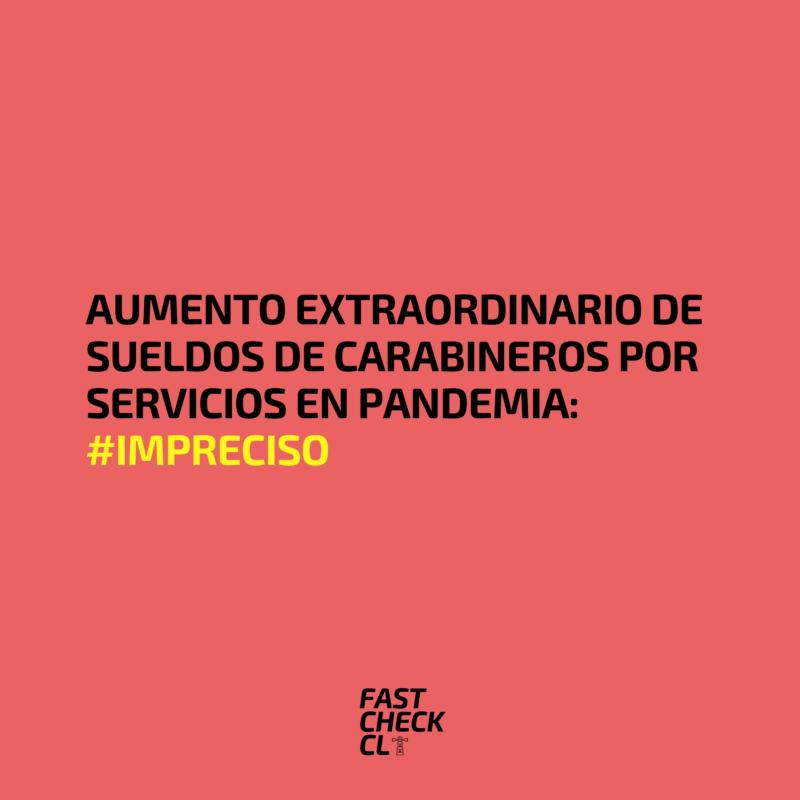 Aumento extraordinario de sueldos de Carabineros por servicios en pandemia: #Impreciso